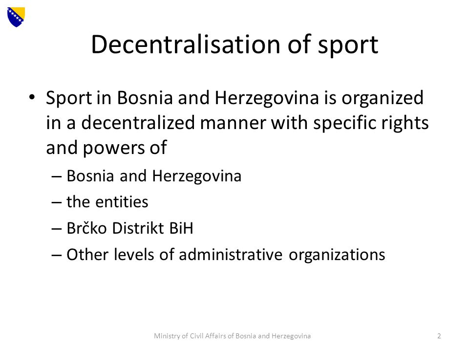 Decentralisation of sport Sport in Bosnia and Herzegovina is organized in a decentralized manner with specific rights and powers of – Bosnia and Herzegovina – the entities – Brčko Distrikt BiH – Other levels of administrative organizations Ministry of Civil Affairs of Bosnia and Herzegovina2