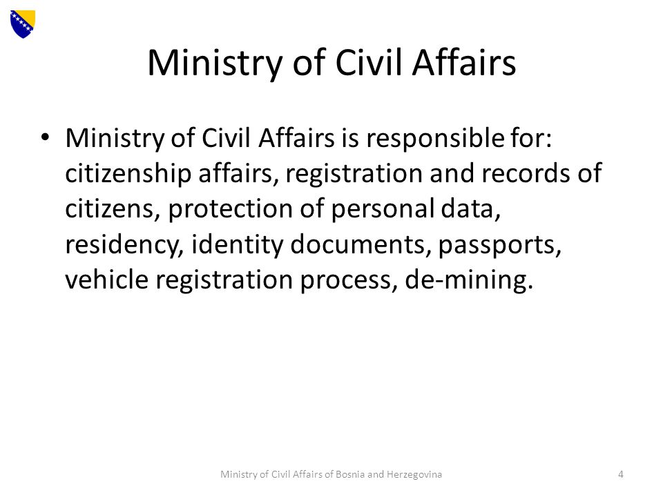Ministry of Civil Affairs Ministry of Civil Affairs is responsible for: citizenship affairs, registration and records of citizens, protection of personal data, residency, identity documents, passports, vehicle registration process, de-mining.