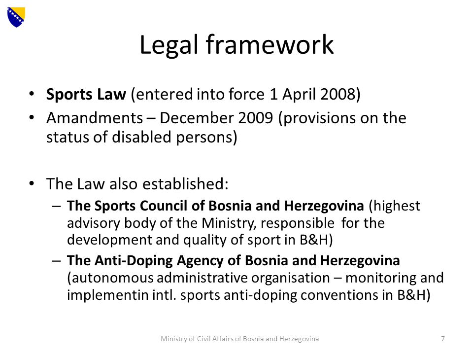 Legal framework Sports Law (entered into force 1 April 2008) Amandments – December 2009 (provisions on the status of disabled persons) The Law also established: – The Sports Council of Bosnia and Herzegovina (highest advisory body of the Ministry, responsible for the development and quality of sport in B&H) – The Anti-Doping Agency of Bosnia and Herzegovina (autonomous administrative organisation – monitoring and implementin intl.