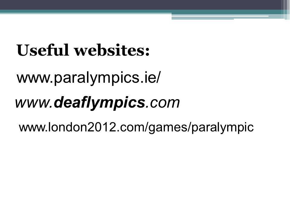 Useful websites: www.paralympics.ie/ www.deaflympics.com www.london2012.com/games/paralympic