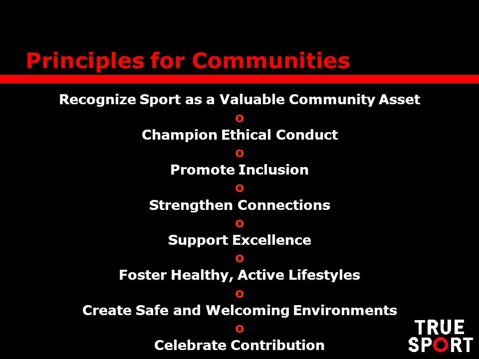 Principles for Communities Recognize Sport as a Valuable Community Asset o Champion Ethical Conduct o Promote Inclusion o Strengthen Connections o Sup