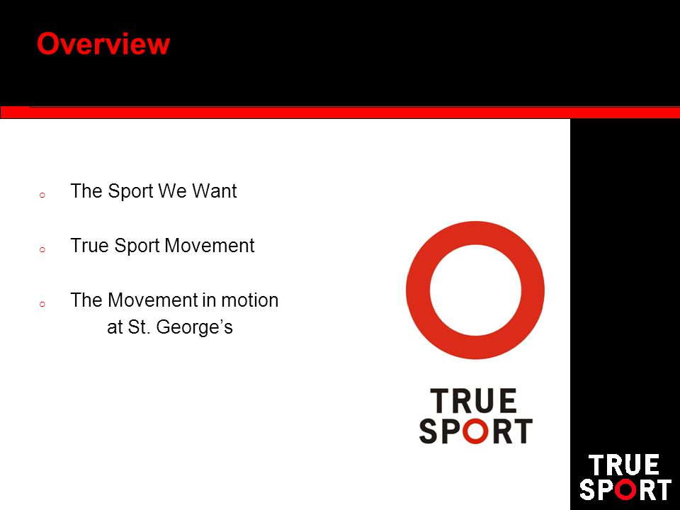 Overview o The Sport We Want o True Sport Movement o The Movement in motion at St. Georges