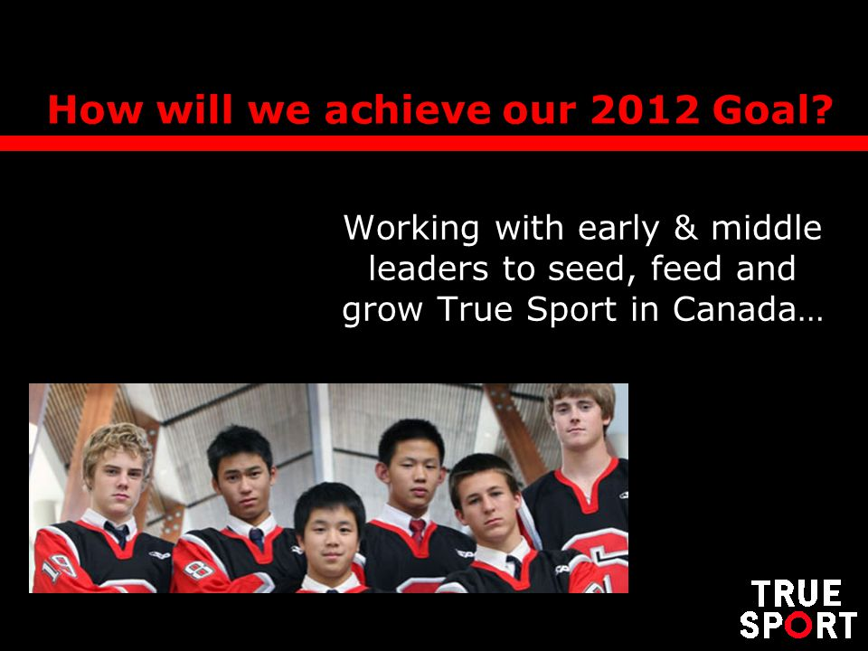 How will we achieve our 2012 Goal? Working with early & middle leaders to seed, feed and grow True Sport in Canada…