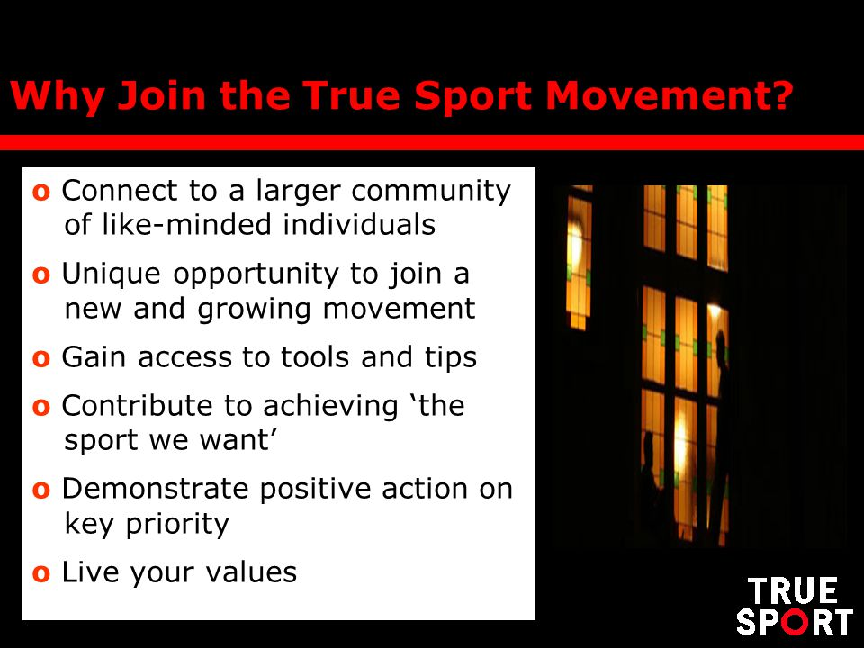 o Connect to a larger community of like-minded individuals o Unique opportunity to join a new and growing movement o Gain access to tools and tips o Contribute to achieving the sport we want o Demonstrate positive action on key priority o Live your values Why Join the True Sport Movement?