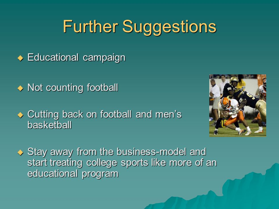 Further Suggestions Educational campaign Educational campaign Not counting football Not counting football Cutting back on football and mens basketball