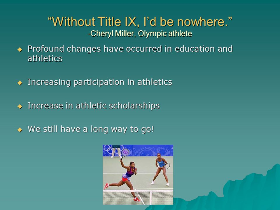 Without Title IX, Id be nowhere. -Cheryl Miller, Olympic athlete Profound changes have occurred in education and athletics Profound changes have occur