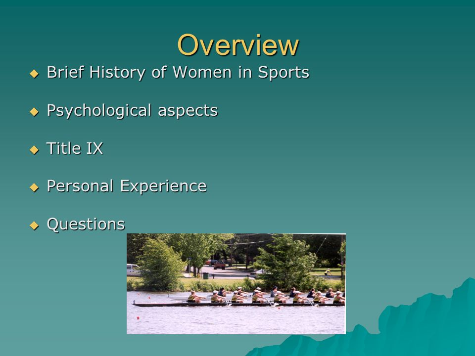 Overview Brief History of Women in Sports Brief History of Women in Sports Psychological aspects Psychological aspects Title IX Title IX Personal Expe