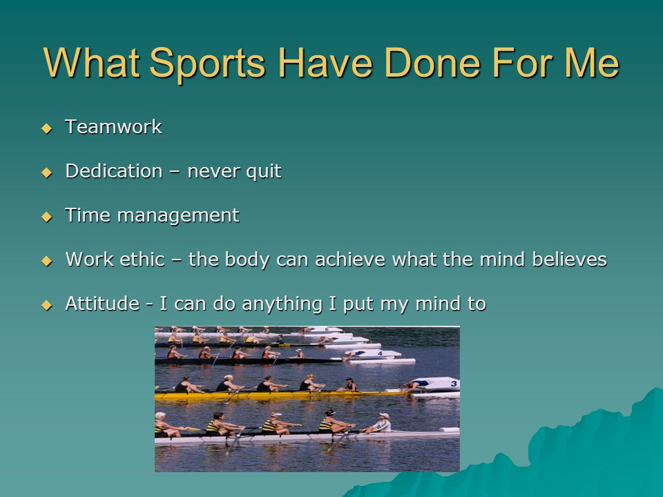What Sports Have Done For Me Teamwork Teamwork Dedication – never quit Dedication – never quit Time management Time management Work ethic – the body c