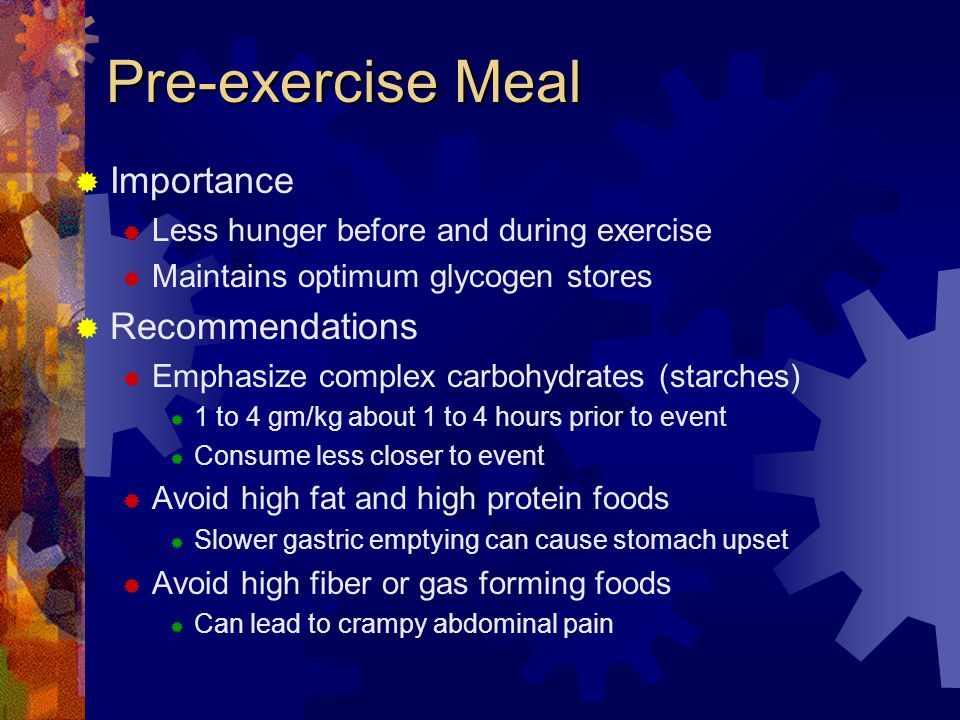 Pre-exercise Meal Importance Less hunger before and during exercise Maintains optimum glycogen stores Recommendations Emphasize complex carbohydrates (starches) 1 to 4 gm/kg about 1 to 4 hours prior to event Consume less closer to event Avoid high fat and high protein foods Slower gastric emptying can cause stomach upset Avoid high fiber or gas forming foods Can lead to crampy abdominal pain