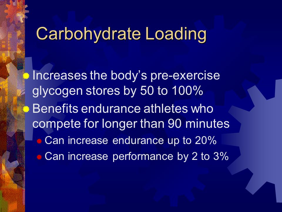 Carbohydrate Loading Increases the bodys pre-exercise glycogen stores by 50 to 100% Benefits endurance athletes who compete for longer than 90 minutes Can increase endurance up to 20% Can increase performance by 2 to 3%