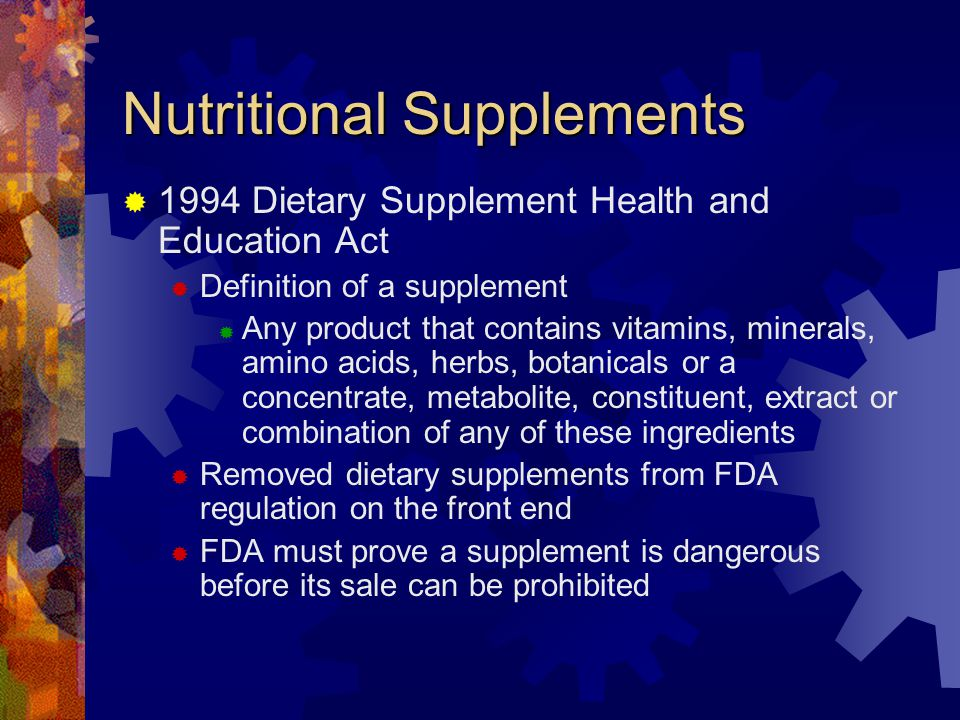 Nutritional Supplements 1994 Dietary Supplement Health and Education Act Definition of a supplement Any product that contains vitamins, minerals, amino acids, herbs, botanicals or a concentrate, metabolite, constituent, extract or combination of any of these ingredients Removed dietary supplements from FDA regulation on the front end FDA must prove a supplement is dangerous before its sale can be prohibited