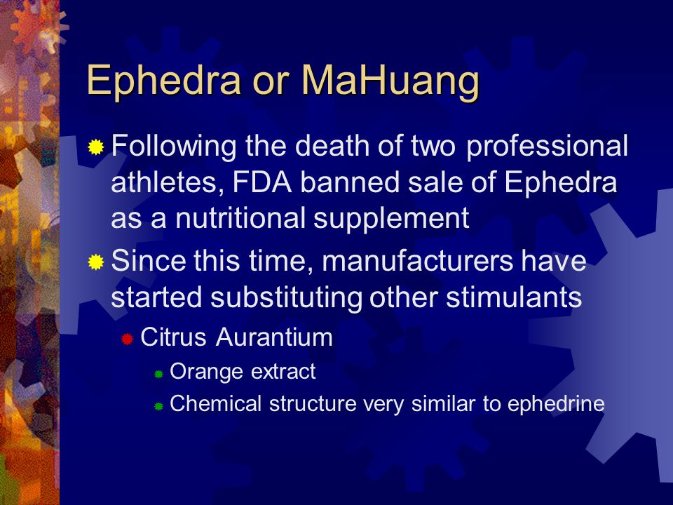 Ephedra or MaHuang Following the death of two professional athletes, FDA banned sale of Ephedra as a nutritional supplement Since this time, manufacturers have started substituting other stimulants Citrus Aurantium Orange extract Chemical structure very similar to ephedrine