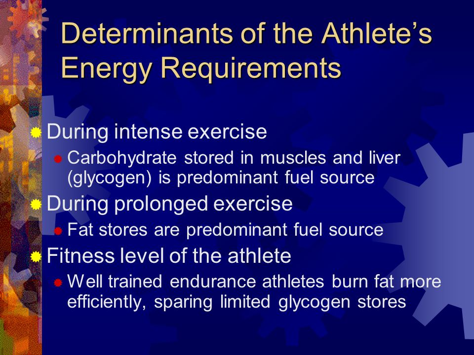 Determinants of the Athletes Energy Requirements During intense exercise Carbohydrate stored in muscles and liver (glycogen) is predominant fuel source During prolonged exercise Fat stores are predominant fuel source Fitness level of the athlete Well trained endurance athletes burn fat more efficiently, sparing limited glycogen stores