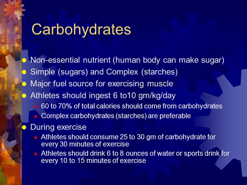 Carbohydrates Non-essential nutrient (human body can make sugar) Simple (sugars) and Complex (starches) Major fuel source for exercising muscle Athletes should ingest 6 to10 gm/kg/day 60 to 70% of total calories should come from carbohydrates Complex carbohydrates (starches) are preferable During exercise Athletes should consume 25 to 30 gm of carbohydrate for every 30 minutes of exercise Athletes should drink 6 to 8 ounces of water or sports drink for every 10 to 15 minutes of exercise