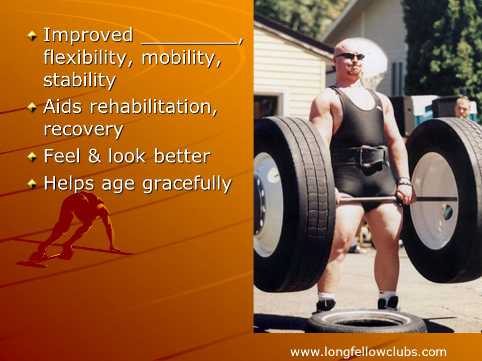 Improved ________, flexibility, mobility, stability Aids rehabilitation, recovery Feel & look better Helps age gracefully www.longfellowclubs.com