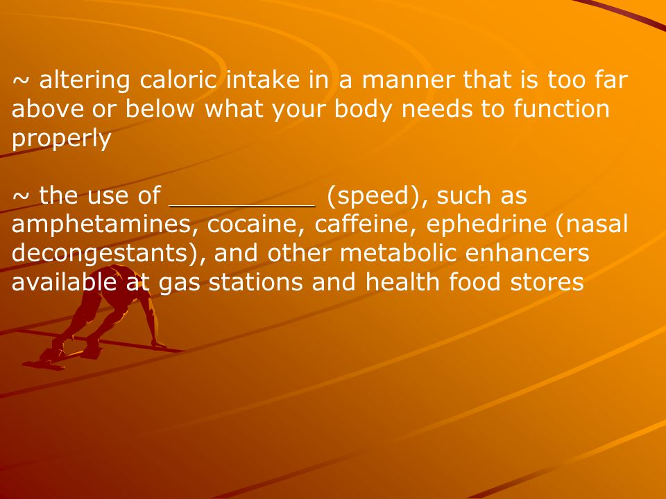 ~ altering caloric intake in a manner that is too far above or below what your body needs to function properly ______________ ~ the use of ______________ (speed), such as amphetamines, cocaine, caffeine, ephedrine (nasal decongestants), and other metabolic enhancers available at gas stations and health food stores