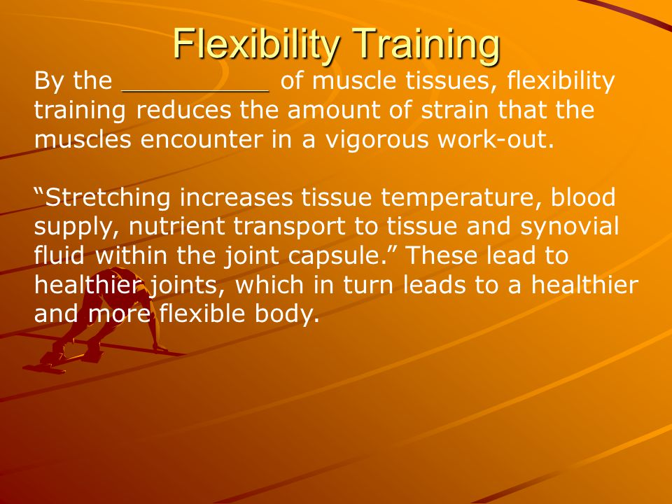 Flexibility Training ______________ By the ______________ of muscle tissues, flexibility training reduces the amount of strain that the muscles encounter in a vigorous work-out.