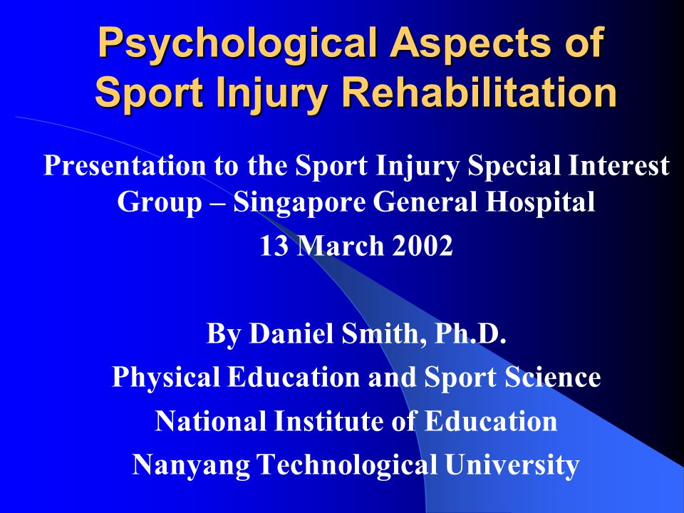 Psychological Aspects of Sport Injury Rehabilitation Presentation to the Sport Injury Special Interest Group – Singapore General Hospital 13 March 2002 By Daniel Smith, Ph.D.