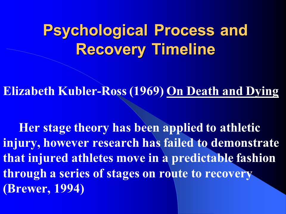 Psychological Process and Recovery Timeline Elizabeth Kubler-Ross (1969) On Death and Dying Her stage theory has been applied to athletic injury, however research has failed to demonstrate that injured athletes move in a predictable fashion through a series of stages on route to recovery (Brewer, 1994)