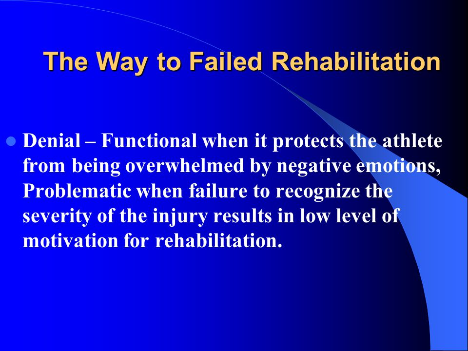 The Way to Failed Rehabilitation Denial – Functional when it protects the athlete from being overwhelmed by negative emotions, Problematic when failure to recognize the severity of the injury results in low level of motivation for rehabilitation.