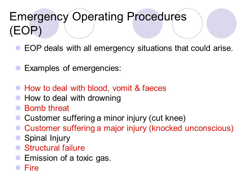 Emergency Operating Procedures (EOP) EOP deals with all emergency situations that could arise. Examples of emergencies: How to deal with blood, vomit