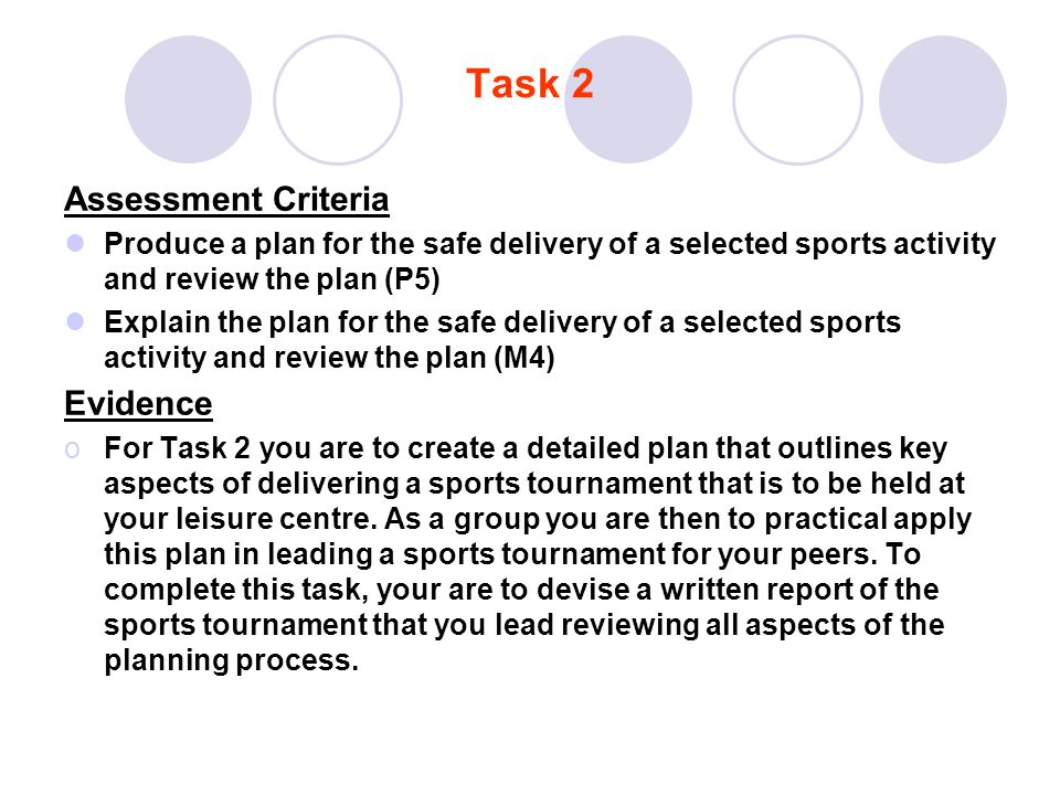 Task 2 Assessment Criteria Produce a plan for the safe delivery of a selected sports activity and review the plan (P5) Explain the plan for the safe d