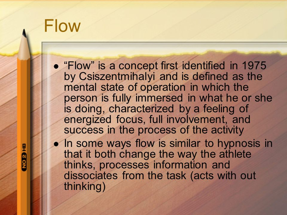 Flow Flow is a concept first identified in 1975 by Csiszentmihalyi and is defined as the mental state of operation in which the person is fully immersed in what he or she is doing, characterized by a feeling of energized focus, full involvement, and success in the process of the activity In some ways flow is similar to hypnosis in that it both change the way the athlete thinks, processes information and dissociates from the task (acts with out thinking)