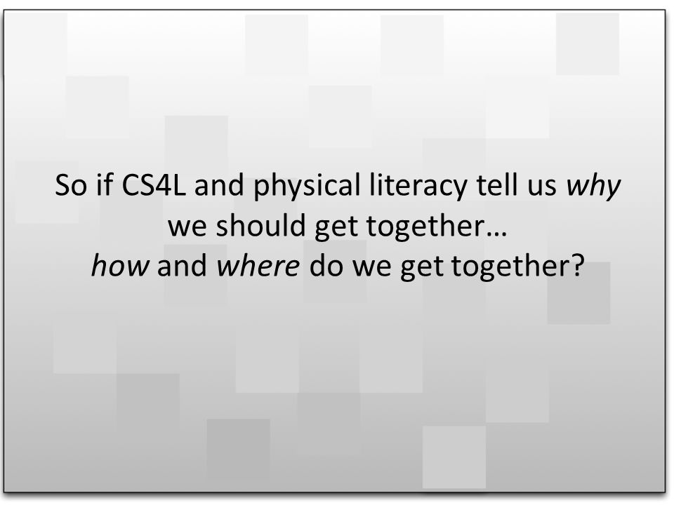 So if CS4L and physical literacy tell us why we should get together… how and where do we get together