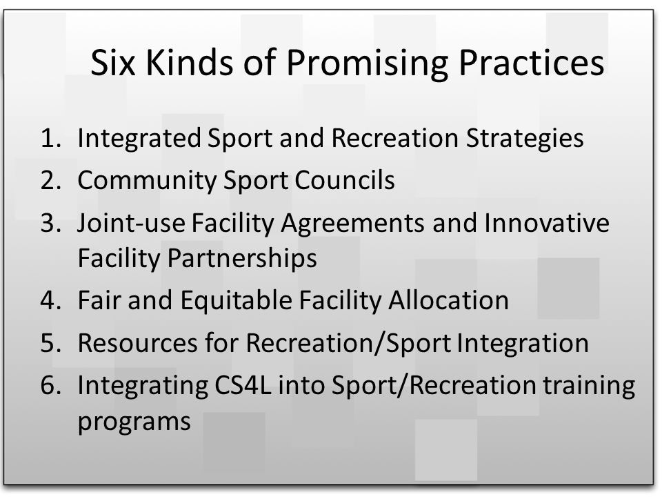 Six Kinds of Promising Practices 1.Integrated Sport and Recreation Strategies 2.Community Sport Councils 3.Joint-use Facility Agreements and Innovative Facility Partnerships 4.Fair and Equitable Facility Allocation 5.Resources for Recreation/Sport Integration 6.Integrating CS4L into Sport/Recreation training programs