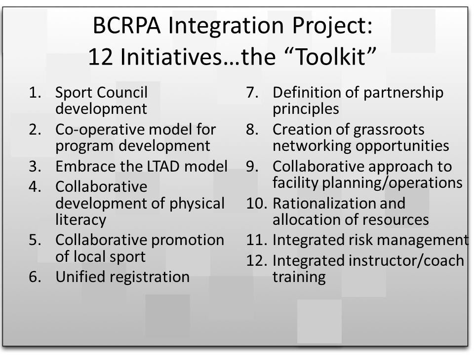 BCRPA Integration Project: 12 Initiatives…the Toolkit 1.Sport Council development 2.Co-operative model for program development 3.Embrace the LTAD model 4.Collaborative development of physical literacy 5.Collaborative promotion of local sport 6.Unified registration 7.Definition of partnership principles 8.Creation of grassroots networking opportunities 9.Collaborative approach to facility planning/operations 10.Rationalization and allocation of resources 11.Integrated risk management 12.Integrated instructor/coach training