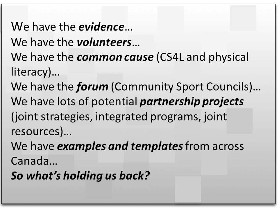 W e have the evidence… We have the volunteers… We have the common cause (CS4L and physical literacy)… We have the forum (Community Sport Councils)… We have lots of potential partnership projects (joint strategies, integrated programs, joint resources)… We have examples and templates from across Canada… So whats holding us back