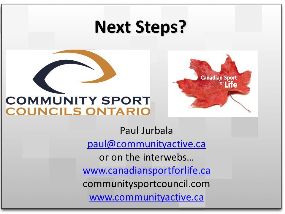 Next Steps? Paul Jurbala paul@communityactive.ca or on the interwebs… www.canadiansportforlife.ca communitysportcouncil.com www.communityactive.ca