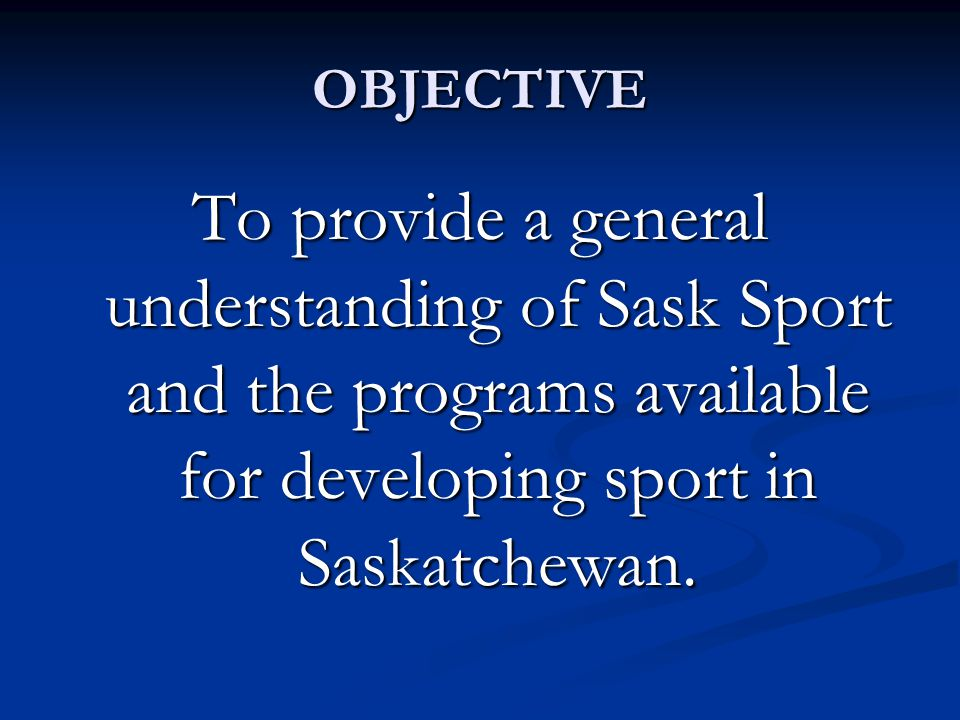 OBJECTIVE To provide a general understanding of Sask Sport and the programs available for developing sport in Saskatchewan.