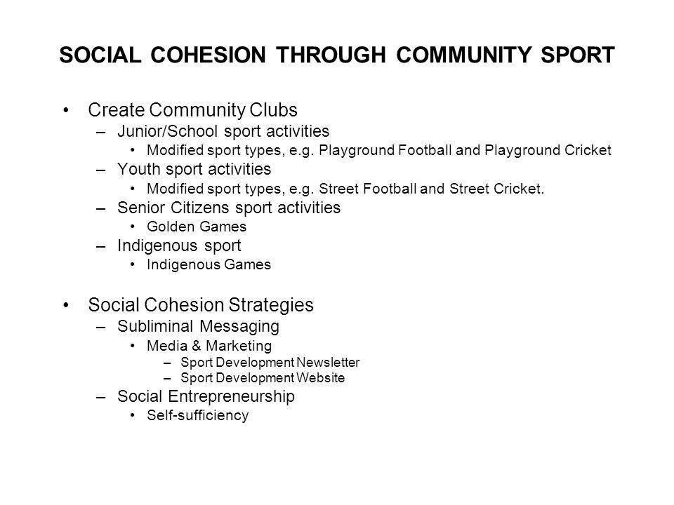 SOCIAL COHESION THROUGH COMMUNITY SPORT Create Community Clubs –Junior/School sport activities Modified sport types, e.g.