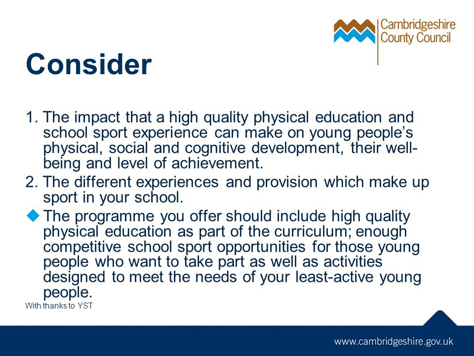 Consider 1. The impact that a high quality physical education and school sport experience can make on young peoples physical, social and cognitive dev