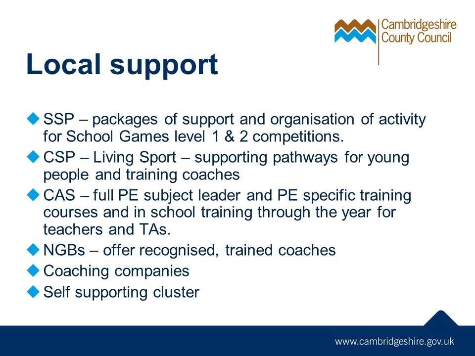 Local support SSP – packages of support and organisation of activity for School Games level 1 & 2 competitions. CSP – Living Sport – supporting pathwa