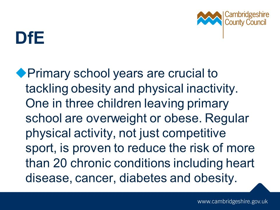 DfE Primary school years are crucial to tackling obesity and physical inactivity. One in three children leaving primary school are overweight or obese