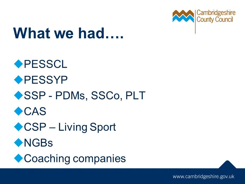 What we had…. PESSCL PESSYP SSP - PDMs, SSCo, PLT CAS CSP – Living Sport NGBs Coaching companies