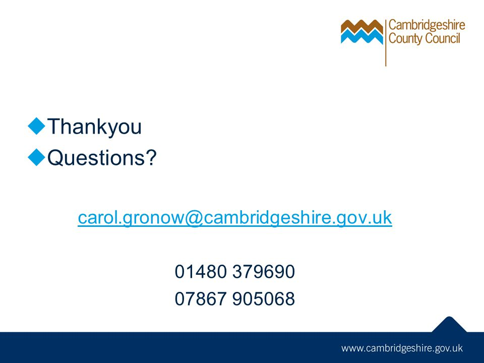 Thankyou Questions? carol.gronow@cambridgeshire.gov.uk 01480 379690 07867 905068