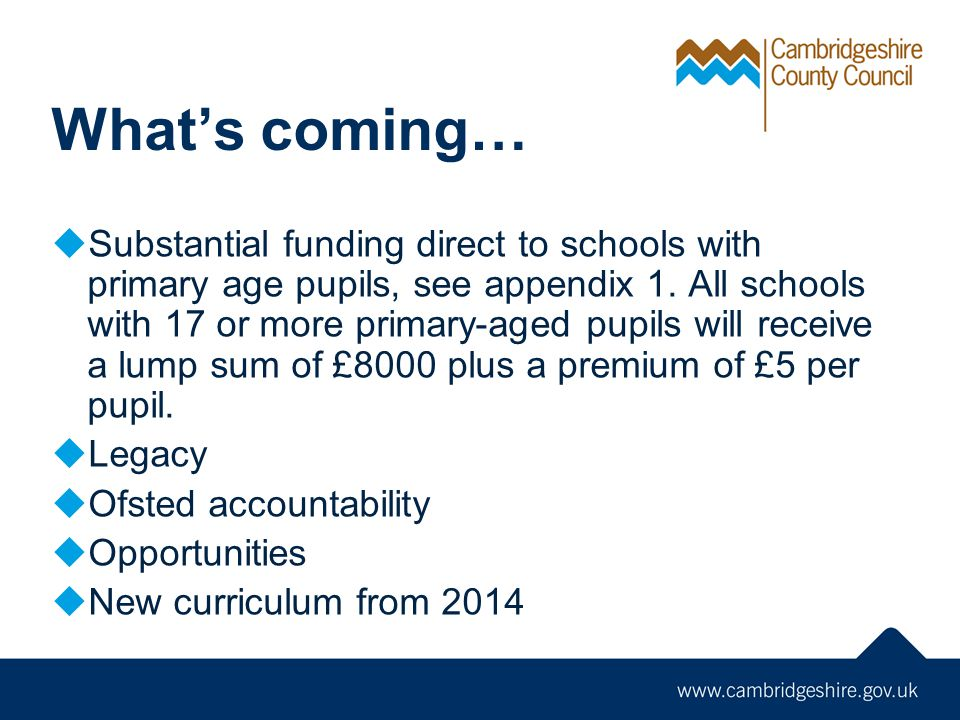 Whats coming… Substantial funding direct to schools with primary age pupils, see appendix 1. All schools with 17 or more primary-aged pupils will rece