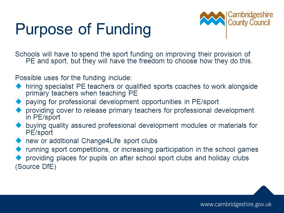 Purpose of Funding Schools will have to spend the sport funding on improving their provision of PE and sport, but they will have the freedom to choose