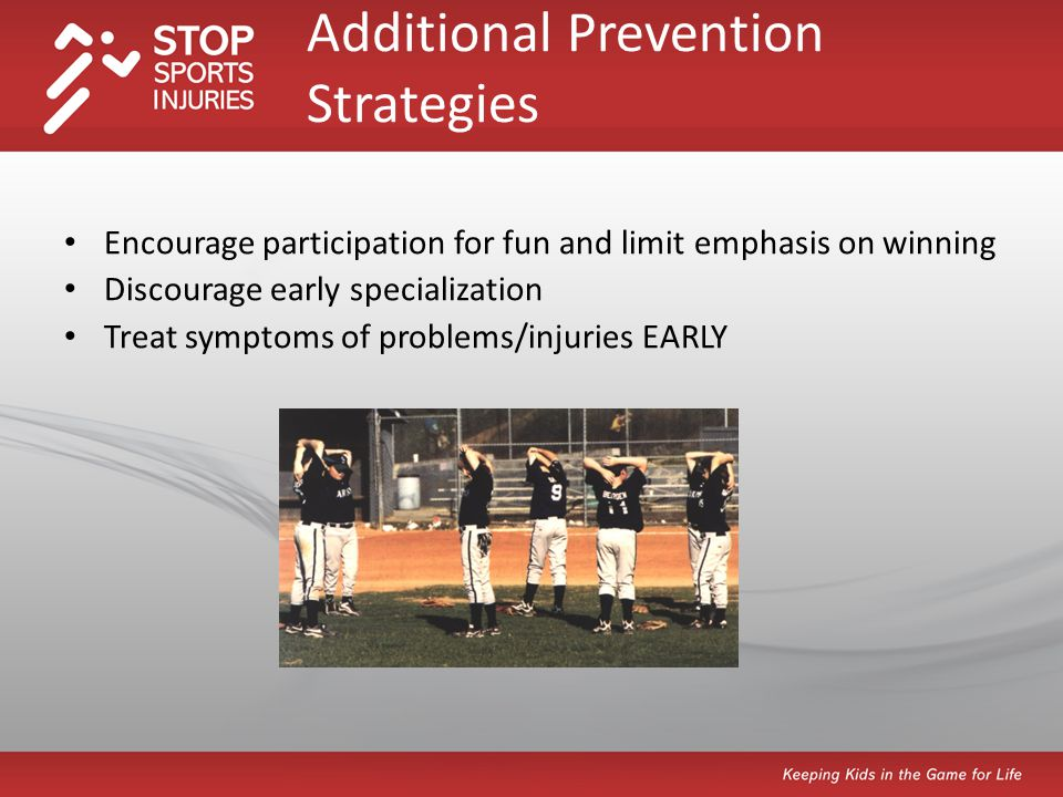 Encourage participation for fun and limit emphasis on winning Discourage early specialization Treat symptoms of problems/injuries EARLY Additional Prevention Strategies