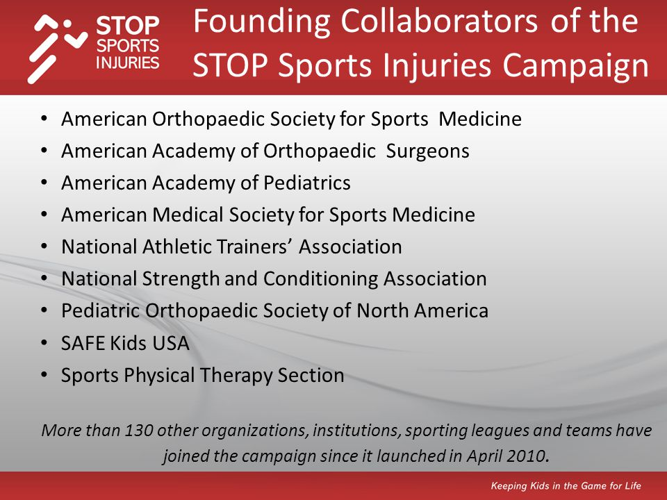 American Orthopaedic Society for Sports Medicine American Academy of Orthopaedic Surgeons American Academy of Pediatrics American Medical Society for Sports Medicine National Athletic Trainers Association National Strength and Conditioning Association Pediatric Orthopaedic Society of North America SAFE Kids USA Sports Physical Therapy Section More than 130 other organizations, institutions, sporting leagues and teams have joined the campaign since it launched in April 2010.