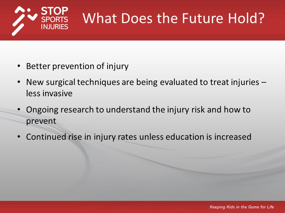 Better prevention of injury New surgical techniques are being evaluated to treat injuries – less invasive Ongoing research to understand the injury risk and how to prevent Continued rise in injury rates unless education is increased What Does the Future Hold