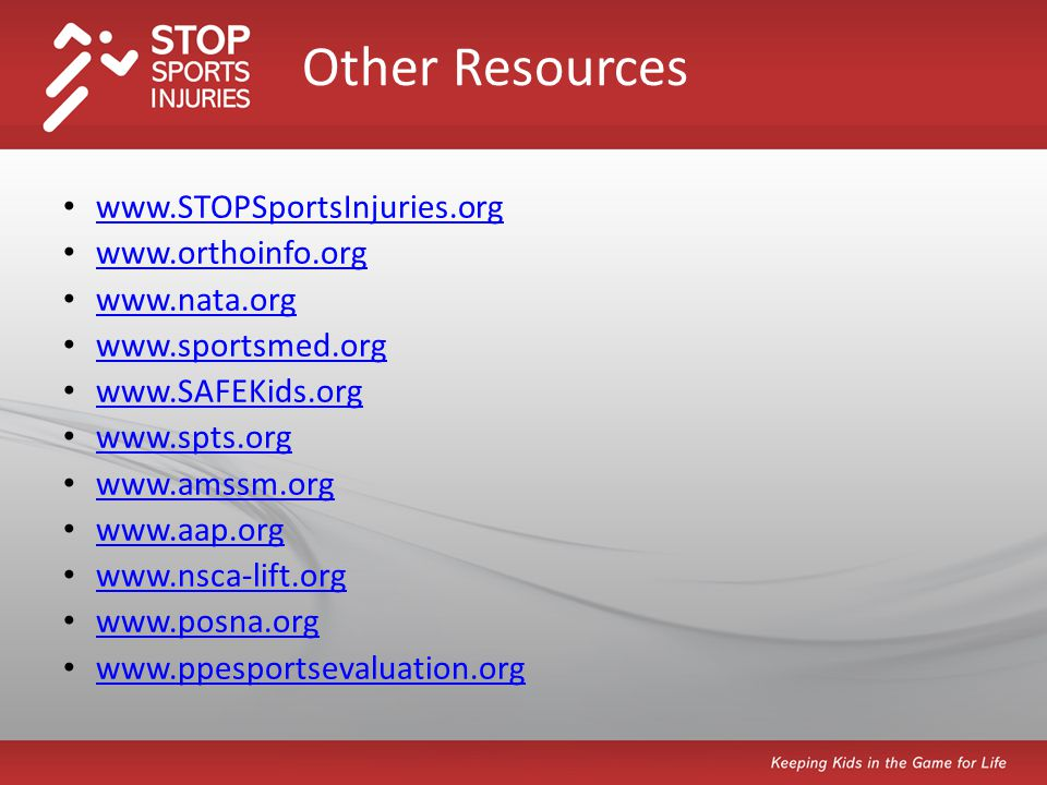 www.STOPSportsInjuries.org www.orthoinfo.org www.nata.org www.sportsmed.org www.SAFEKids.org www.spts.org www.amssm.org www.aap.org www.nsca-lift.org www.posna.org www.ppesportsevaluation.org Other Resources