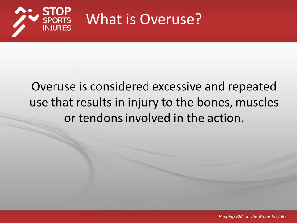 Overuse is considered excessive and repeated use that results in injury to the bones, muscles or tendons involved in the action.