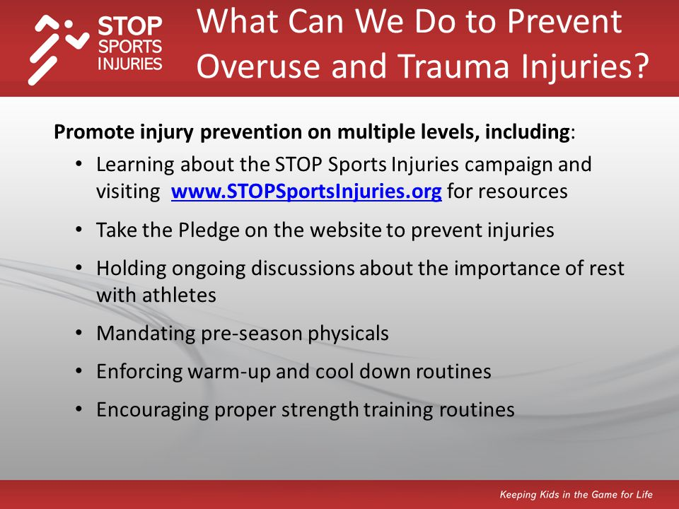 Promote injury prevention on multiple levels, including: Learning about the STOP Sports Injuries campaign and visiting www.STOPSportsInjuries.org for resourceswww.STOPSportsInjuries.org Take the Pledge on the website to prevent injuries Holding ongoing discussions about the importance of rest with athletes Mandating pre-season physicals Enforcing warm-up and cool down routines Encouraging proper strength training routines What Can We Do to Prevent Overuse and Trauma Injuries
