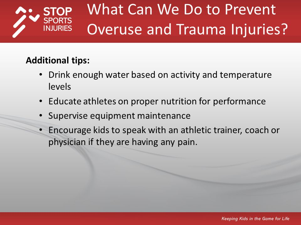 Additional tips: Drink enough water based on activity and temperature levels Educate athletes on proper nutrition for performance Supervise equipment maintenance Encourage kids to speak with an athletic trainer, coach or physician if they are having any pain.