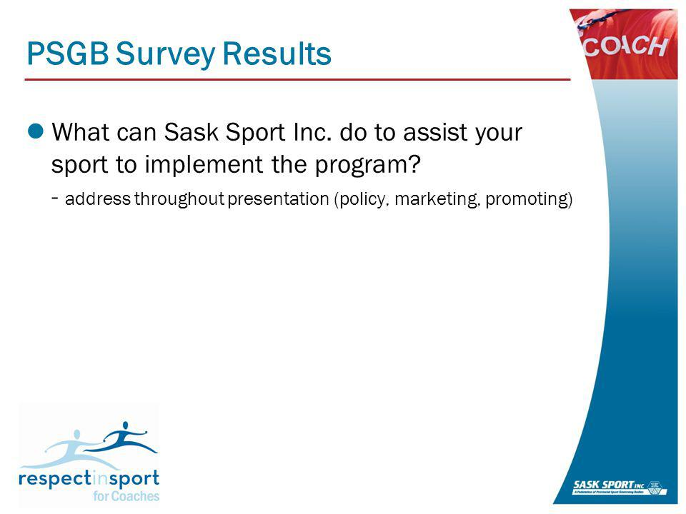 PSGB Survey Results What can Sask Sport Inc. do to assist your sport to implement the program.