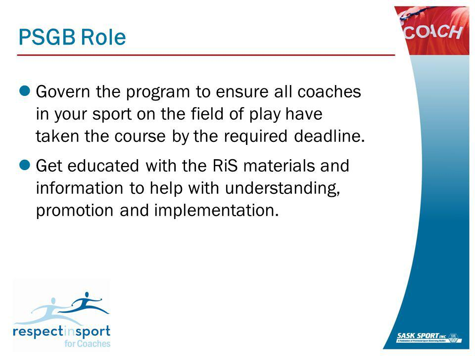PSGB Role Govern the program to ensure all coaches in your sport on the field of play have taken the course by the required deadline.
